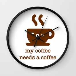 My coffee needs a coffee - funny coffee quote Wall Clock