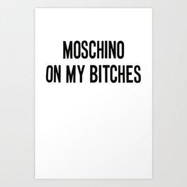 moschino on my bitches Art Print