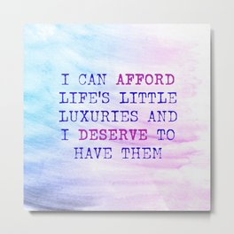 I Can Afford Life's Little Luxuries And I Deserve To Have Them Metal Print