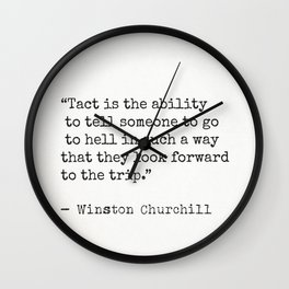 Tact is the ability to tell someone to go to hell in such a way that they look forward to the trip. Wall Clock