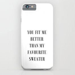 You Fit Me Better Than My Favourite Sweater iPhone Case