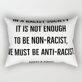 In a racist society it is not enough to be non-racist, we must be anti-racist. Rectangular Pillow