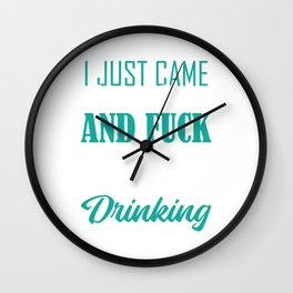 I Just Came Here To Drink And Fuck ...And I'm About Done Drinking Drunkard Drunk T-shirt Design  Wall Clock