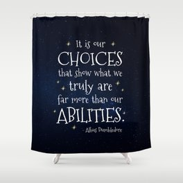 IT IS OUR CHOICES THAT SHOW WHAT WE TRULY ARE - HP2 DUMBLEDORE QUOTE Shower Curtain