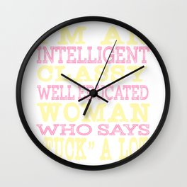 """I'm An Intelligent Classy Educated Woman Who Says Fuck A Lot"" tee design for amazing girl like you! Wall Clock"
