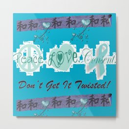 Peace, Love and Consent - Don't Get it Twisted! Metal Print