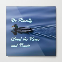 Go Placidly Amid the Noise and Haste-Duck Metal Print
