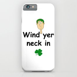 Wind ye neck in - Irish Slang iPhone Case