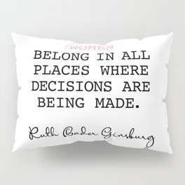 Ruth Bader Ginsburg - Women Belong In All Places Where Pillow Sham
