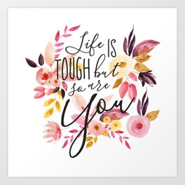 Life is tough but so are you, Floral Motivational Quote Inspirational Calligraphic Quote Art Print