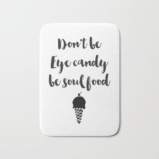 Don't be eye candy be soul food Quote Bath Mat