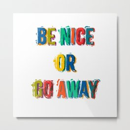 Be Nice Or Go Away Metal Print