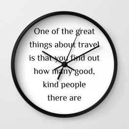 """One of the great things about travel is that you find out how many good, kind people there are.""""  Ed Wall Clock"""