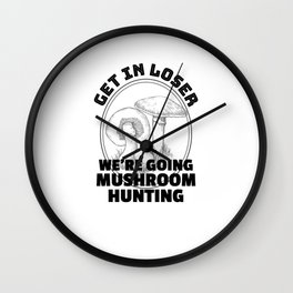 Mushroom Hunting Get in Loser Funny Mushrooming Gift Wall Clock