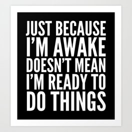 Just Because I'm Awake Doesn't Mean I'm Ready To Do Things (Black & White) Art Print