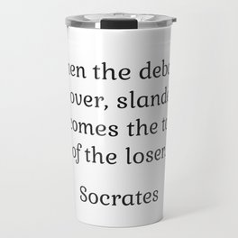 When the debate is over, slander becomes the tool of the loser - Socrates Travel Mug