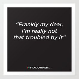 Film Journeys Misquotes: Frankly My Dear, I'm Really Not That Troubled By It Art Print