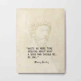 """Waste no more time arguing about what a good man should be. Be one."" Marcus Aurelius, Meditation Metal Print"