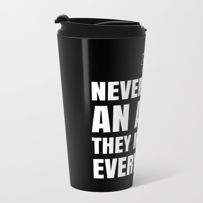 NEVER TRUST AN ATOM THEY MAKE UP EVERYTHING (Black & White) Metal Travel Mug