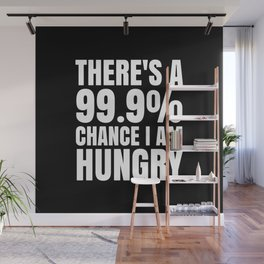 THERE'S A 99.9% PERCENT CHANCE I AM HUNGRY (Black & White) Wall Mural