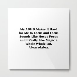 My ADHD Makes It Hard for Me to Focus and Focus Sounds Like Hocus Pocus and I Really Like Magic Metal Print