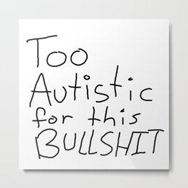 Too Autistic for this Bullsh*t Metal Print