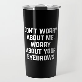 Worry About Your Eyebrows Funny Quote Travel Mug