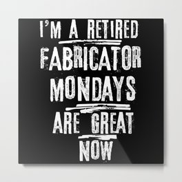I'm A Retired Fabricator Mondays Are Great Now Metal Print