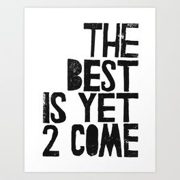The Best is yet 2 Come Art Print