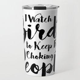 Funny Birder I Watch Birds to Keep from Choking People Travel Mug