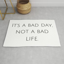 It's a bad day, not a bad life. Rug