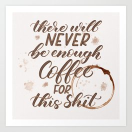 There Will Never Be Enough Coffee for This Shit - Pretty Profanity Collection Art Print