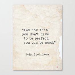And now that you don't have to be perfect, you can be good. Steinbeck quote Canvas Print