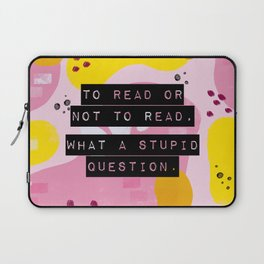 To Read Or Not to Read, What a Stupid Question. Laptop Sleeve