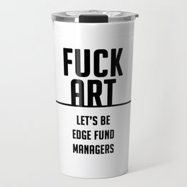 FUCK ART - let's be edge fund managers Travel Mug
