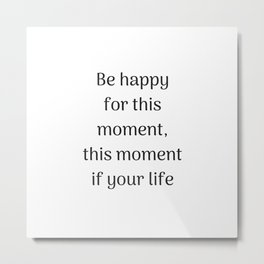 Empowering Quotes - Be happy for this moment - this moment is your life Metal Print