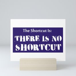 The Shortcut Is: There Is No Shortcut Mini Art Print
