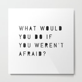 What Would You Do If You Weren't Afraid? Metal Print