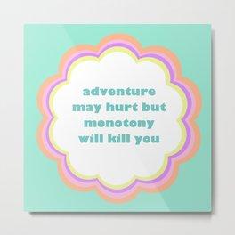 Adventure May Hurt But Monotony Will Kill You Metal Print