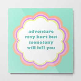 Adventure May Hurt But Monotony Will Kill You Metal Print