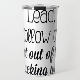 Lead, follow or get out of the fucking way Travel Mug