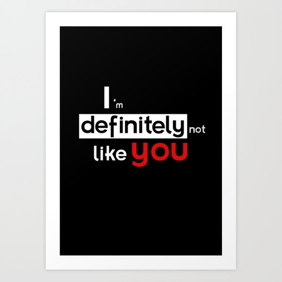 I am defintely 'Not' LIKE you. Art Print