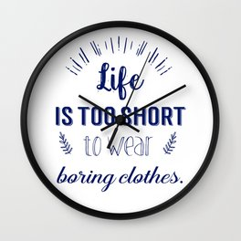 Life is too short to wear boring clothes !  Wall Clock