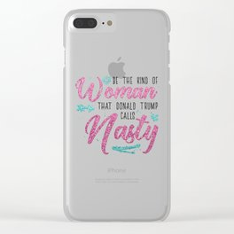 Be the kind of Woman that Donald Trump calls Nasty Clear iPhone Case