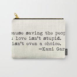 """Because saving the people you love isn't stupid. It isn't even a choice"" -Kami Garcia Carry-All Pouch"
