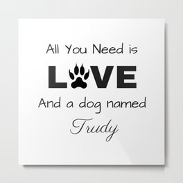 All you need is love and a dog named Trudy Metal Print