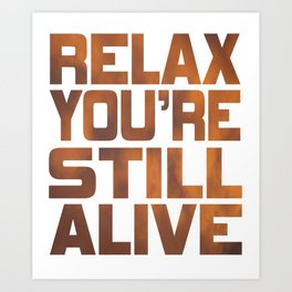 """Being grateful that your still live? Here is the right tee for you! """"Relax You're Still Alive"""" tee!  Art Print"""