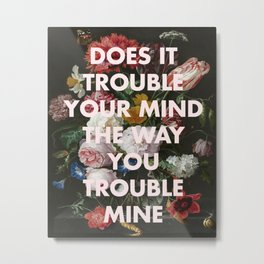 DOES IT TROUBLE YOUR MIND THE WAY YOU TROUBLE MINE Metal Print