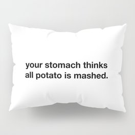 Your stomach thinks all potato is mashed Pillow Sham