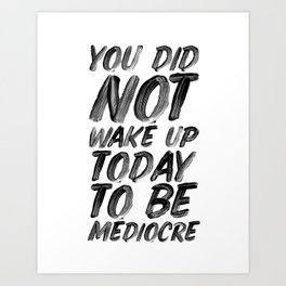 You Did Not Wake Up Today To Be Mediocre black and white typography poster for home decor bedroom Art Print